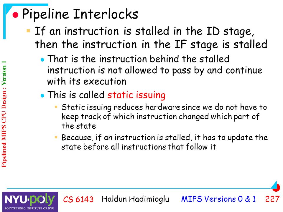 Haldun Hadimioglu MIPS Versions 0 & CS 6143 Pipeline Interlocks  If an instruction is stalled in the ID stage, then the instruction in the IF stage is stalled That is the instruction behind the stalled instruction is not allowed to pass by and continue with its execution This is called static issuing  Static issuing reduces hardware since we do not have to keep track of which instruction changed which part of the state  Because, if an instruction is stalled, it has to update the state before all instructions that follow it Pipelined MIPS CPU Design : Version 1