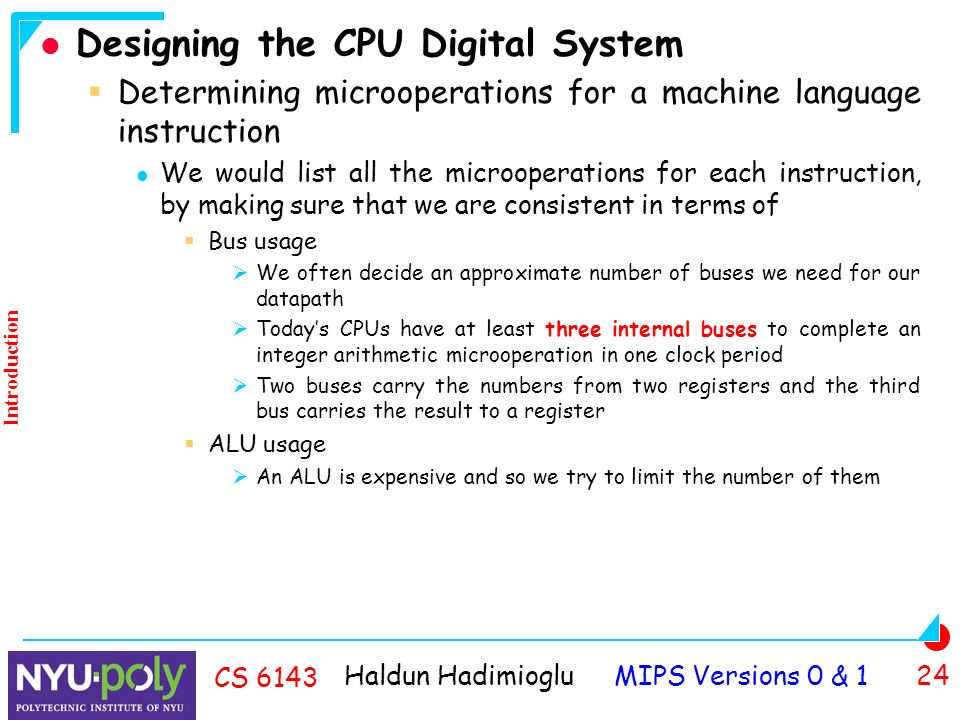 Haldun Hadimioglu MIPS Versions 0 & 1 24 CS 6143 Designing the CPU Digital System  Determining microoperations for a machine language instruction We would list all the microoperations for each instruction, by making sure that we are consistent in terms of  Bus usage  We often decide an approximate number of buses we need for our datapath  Today's CPUs have at least three internal buses to complete an integer arithmetic microoperation in one clock period  Two buses carry the numbers from two registers and the third bus carries the result to a register  ALU usage  An ALU is expensive and so we try to limit the number of them Introduction