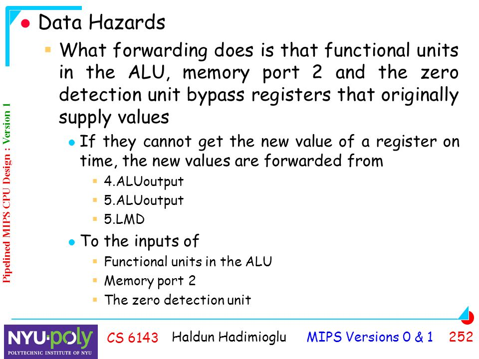 Haldun Hadimioglu MIPS Versions 0 & CS 6143 Data Hazards  What forwarding does is that functional units in the ALU, memory port 2 and the zero detection unit bypass registers that originally supply values If they cannot get the new value of a register on time, the new values are forwarded from  4.ALUoutput  5.ALUoutput  5.LMD To the inputs of  Functional units in the ALU  Memory port 2  The zero detection unit Pipelined MIPS CPU Design : Version 1
