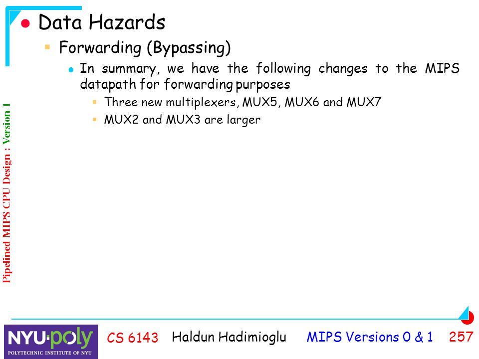 Haldun Hadimioglu MIPS Versions 0 & CS 6143 Data Hazards  Forwarding (Bypassing) In summary, we have the following changes to the MIPS datapath for forwarding purposes  Three new multiplexers, MUX5, MUX6 and MUX7  MUX2 and MUX3 are larger Pipelined MIPS CPU Design : Version 1