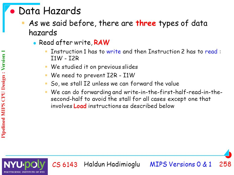 Haldun Hadimioglu MIPS Versions 0 & CS 6143 Data Hazards  As we said before, there are three types of data hazards Read after write, RAW  Instruction 1 has to write and then Instruction 2 has to read : I1W - I2R  We studied it on previous slides  We need to prevent I2R - I1W  So, we stall I2 unless we can forward the value  We can do forwarding and write-in-the-first-half-read-in-the- second-half to avoid the stall for all cases except one that involves Load instructions as described below Pipelined MIPS CPU Design : Version 1
