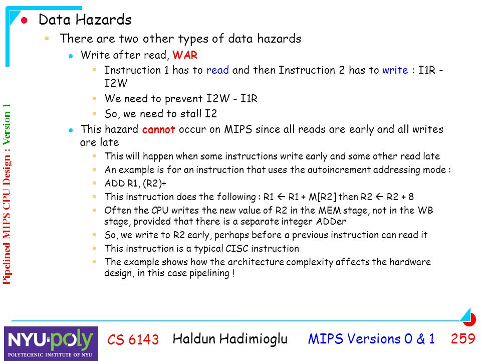 Haldun Hadimioglu MIPS Versions 0 & CS 6143 Data Hazards  There are two other types of data hazards Write after read, WAR  Instruction 1 has to read and then Instruction 2 has to write : I1R - I2W  We need to prevent I2W - I1R  So, we need to stall I2 This hazard cannot occur on MIPS since all reads are early and all writes are late  This will happen when some instructions write early and some other read late  An example is for an instruction that uses the autoincrement addressing mode :  ADD R1, (R2)+  This instruction does the following : R1  R1 + M[R2] then R2  R2 + 8  Often the CPU writes the new value of R2 in the MEM stage, not in the WB stage, provided that there is a separate integer ADDer  So, we write to R2 early, perhaps before a previous instruction can read it  This instruction is a typical CISC instruction  The example shows how the architecture complexity affects the hardware design, in this case pipelining .