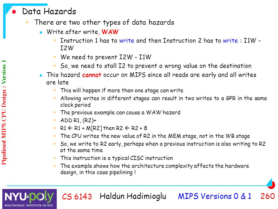 Haldun Hadimioglu MIPS Versions 0 & CS 6143 Data Hazards  There are two other types of data hazards Write after write, WAW  Instruction 1 has to write and then Instruction 2 has to write : I1W - I2W  We need to prevent I2W - I1W  So, we need to stall I2 to prevent a wrong value on the destination This hazard cannot occur on MIPS since all reads are early and all writes are late  This will happen if more than one stage can write  Allowing writes in different stages can result in two writes to a GPR in the same clock period  The previous example can cause a WAW hazard  ADD R1, (R2)+  R1  R1 + M[R2] then R2  R2 + 8  The CPU writes the new value of R2 in the MEM stage, not in the WB stage  So, we write to R2 early, perhaps when a previous instruction is also writing to R2 at the same time  This instruction is a typical CISC instruction  The example shows how the architecture complexity affects the hardware design, in this case pipelining .