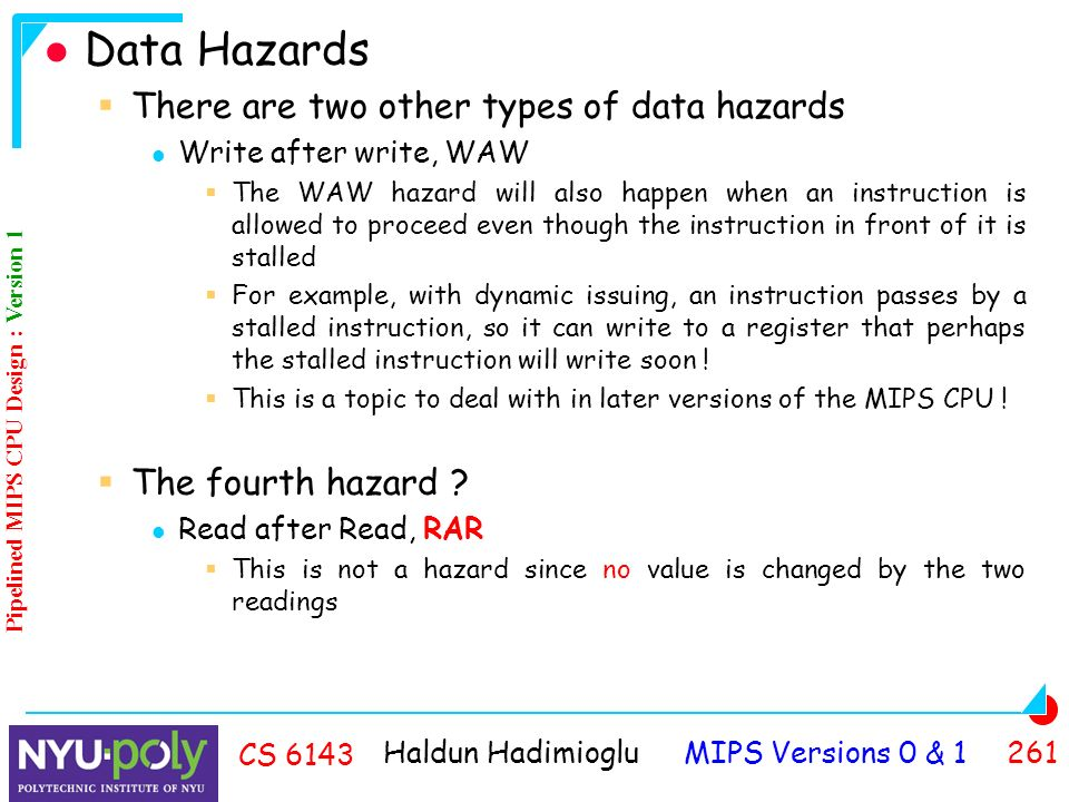 Haldun Hadimioglu MIPS Versions 0 & CS 6143 Data Hazards  There are two other types of data hazards Write after write, WAW  The WAW hazard will also happen when an instruction is allowed to proceed even though the instruction in front of it is stalled  For example, with dynamic issuing, an instruction passes by a stalled instruction, so it can write to a register that perhaps the stalled instruction will write soon .
