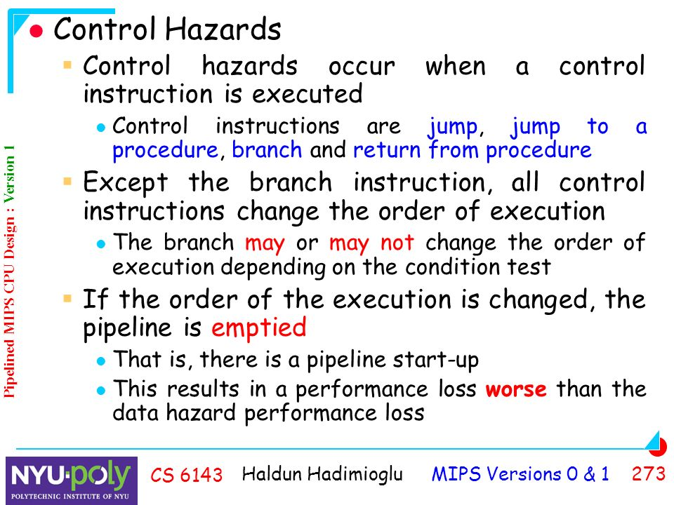 Haldun Hadimioglu MIPS Versions 0 & CS 6143 Control Hazards  Control hazards occur when a control instruction is executed Control instructions are jump, jump to a procedure, branch and return from procedure  Except the branch instruction, all control instructions change the order of execution The branch may or may not change the order of execution depending on the condition test  If the order of the execution is changed, the pipeline is emptied That is, there is a pipeline start-up This results in a performance loss worse than the data hazard performance loss Pipelined MIPS CPU Design : Version 1