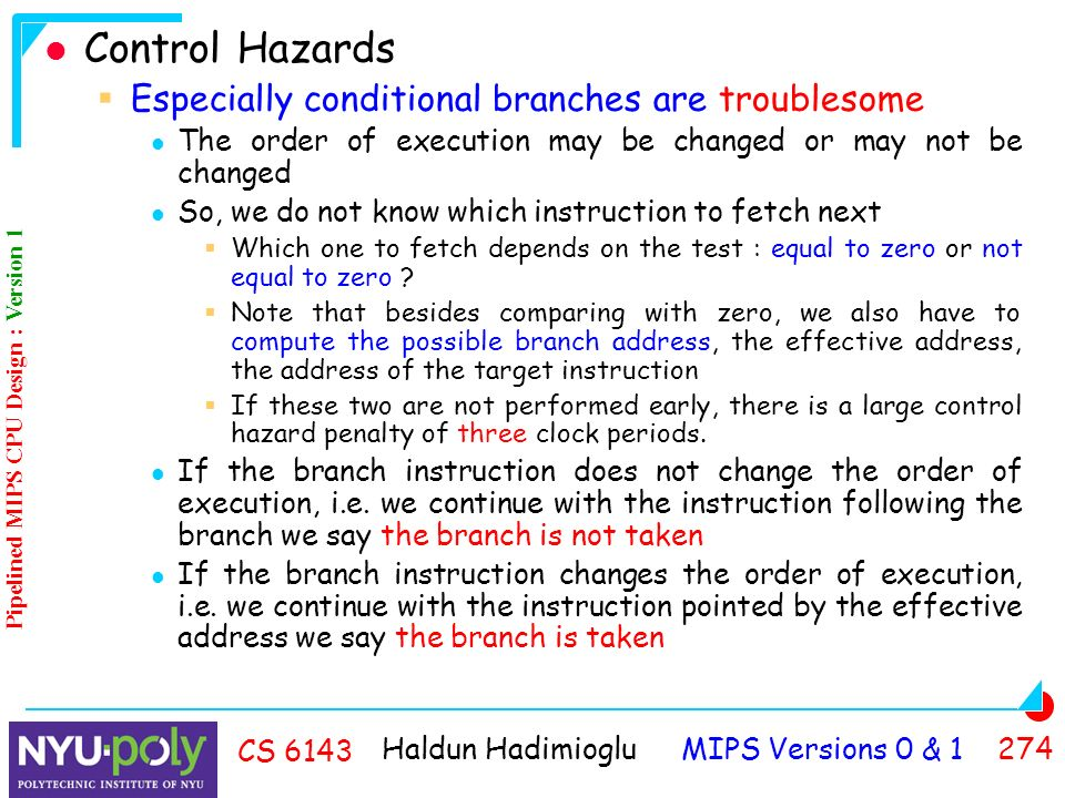 Haldun Hadimioglu MIPS Versions 0 & CS 6143 Control Hazards  Especially conditional branches are troublesome The order of execution may be changed or may not be changed So, we do not know which instruction to fetch next  Which one to fetch depends on the test : equal to zero or not equal to zero .