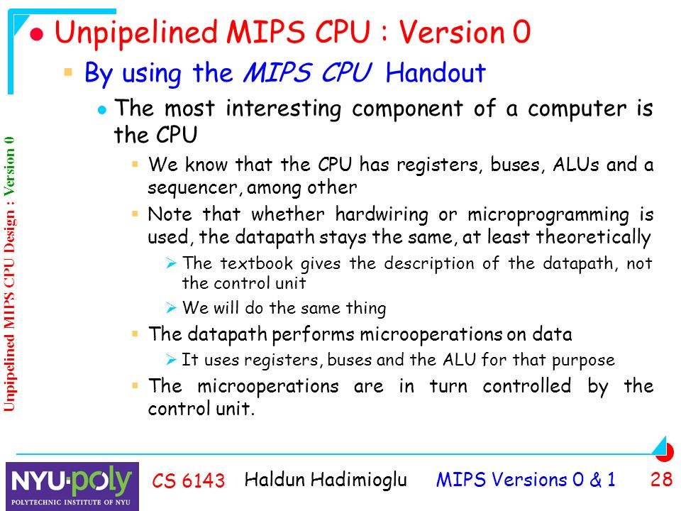 Haldun Hadimioglu MIPS Versions 0 & 1 28 CS 6143 Unpipelined MIPS CPU : Version 0  By using the MIPS CPU Handout The most interesting component of a computer is the CPU  We know that the CPU has registers, buses, ALUs and a sequencer, among other  Note that whether hardwiring or microprogramming is used, the datapath stays the same, at least theoretically  The textbook gives the description of the datapath, not the control unit  We will do the same thing  The datapath performs microoperations on data  It uses registers, buses and the ALU for that purpose  The microoperations are in turn controlled by the control unit.