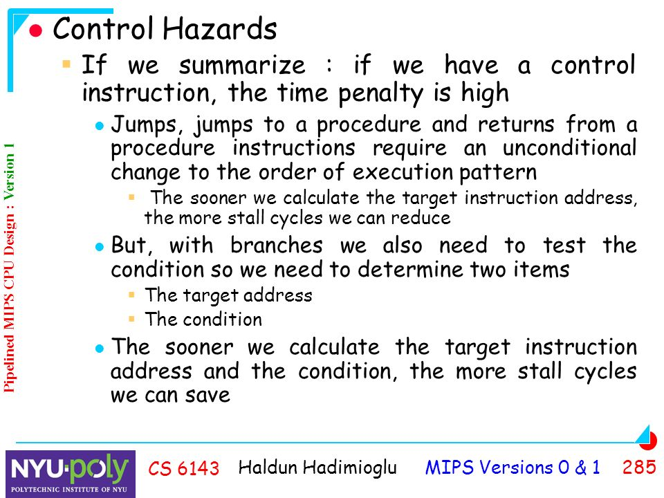 Haldun Hadimioglu MIPS Versions 0 & CS 6143 Control Hazards  If we summarize : if we have a control instruction, the time penalty is high Jumps, jumps to a procedure and returns from a procedure instructions require an unconditional change to the order of execution pattern  The sooner we calculate the target instruction address, the more stall cycles we can reduce But, with branches we also need to test the condition so we need to determine two items  The target address  The condition The sooner we calculate the target instruction address and the condition, the more stall cycles we can save Pipelined MIPS CPU Design : Version 1