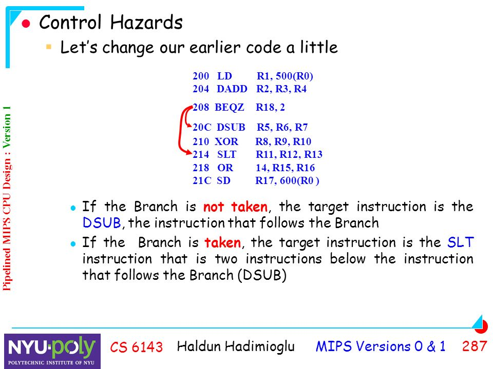 Haldun Hadimioglu MIPS Versions 0 & CS 6143 Control Hazards  Let's change our earlier code a little If the Branch is not taken, the target instruction is the DSUB, the instruction that follows the Branch If the Branch is taken, the target instruction is the SLT instruction that is two instructions below the instruction that follows the Branch (DSUB) 200 LD R1, 500(R0) 204 DADD R2, R3, R4 208 BEQZ R18, 2 20C DSUB R5, R6, R7 210 XOR R8, R9, R SLT R11, R12, R OR 14, R15, R16 21C SD R17, 600(R0) Pipelined MIPS CPU Design : Version 1