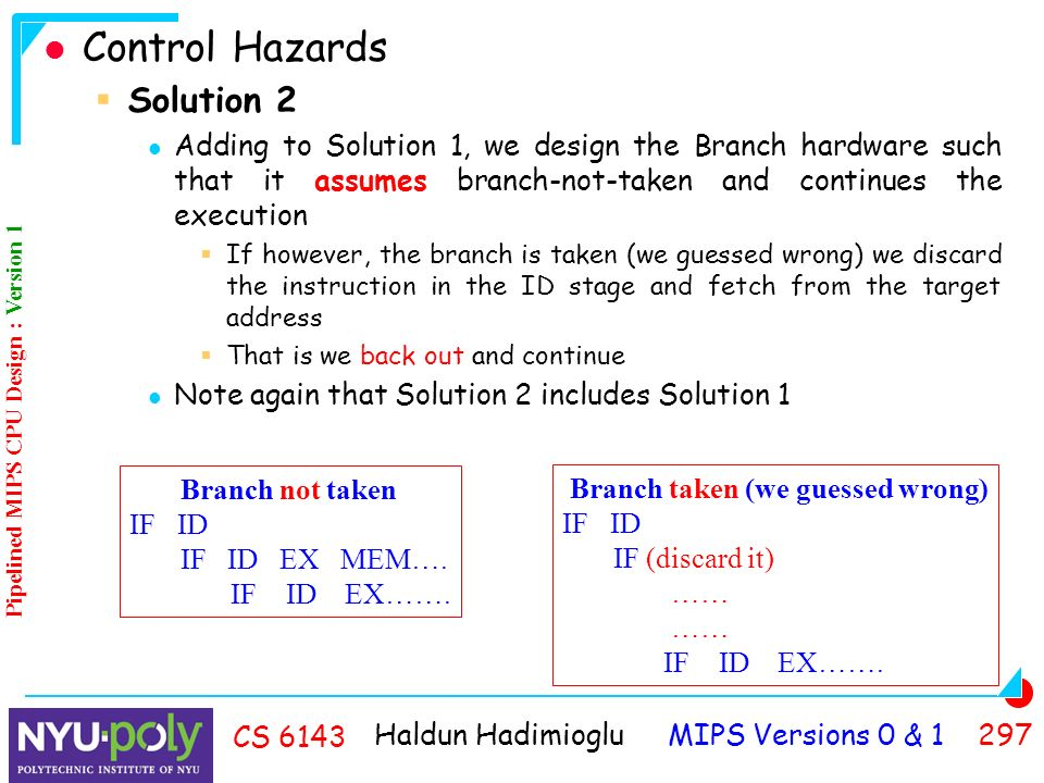 Haldun Hadimioglu MIPS Versions 0 & CS 6143 Control Hazards  Solution 2 Adding to Solution 1, we design the Branch hardware such that it assumes branch-not-taken and continues the execution  If however, the branch is taken (we guessed wrong) we discard the instruction in the ID stage and fetch from the target address  That is we back out and continue Note again that Solution 2 includes Solution 1 Branch not taken IF ID IF ID EX MEM….