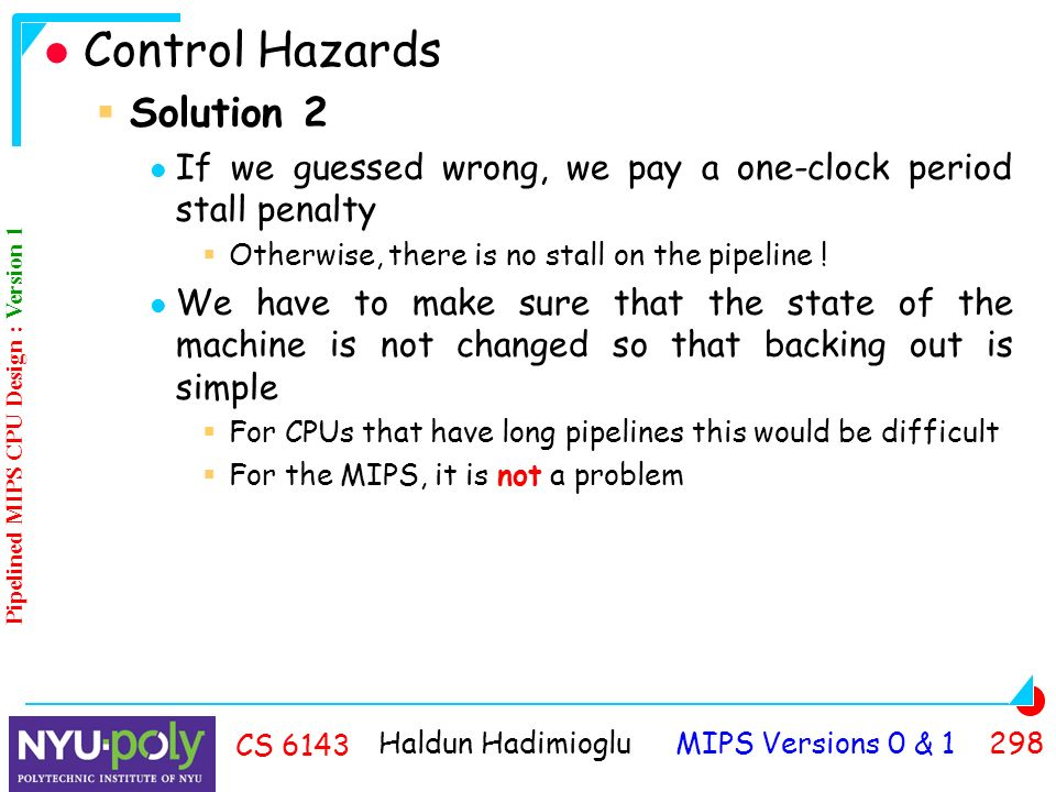 Haldun Hadimioglu MIPS Versions 0 & CS 6143 Control Hazards  Solution 2 If we guessed wrong, we pay a one-clock period stall penalty  Otherwise, there is no stall on the pipeline .