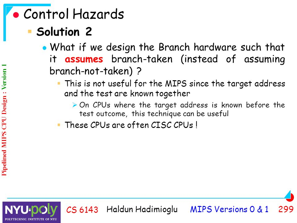 Haldun Hadimioglu MIPS Versions 0 & CS 6143 Control Hazards  Solution 2 What if we design the Branch hardware such that it assumes branch-taken (instead of assuming branch-not-taken) .