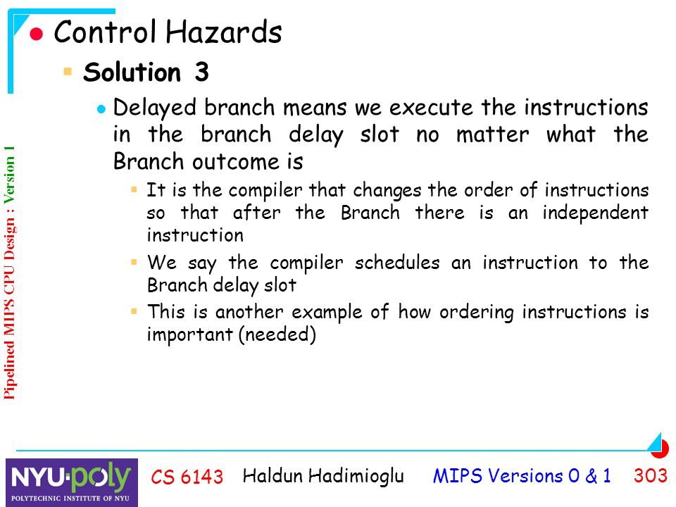 Haldun Hadimioglu MIPS Versions 0 & CS 6143 Control Hazards  Solution 3 Delayed branch means we execute the instructions in the branch delay slot no matter what the Branch outcome is  It is the compiler that changes the order of instructions so that after the Branch there is an independent instruction  We say the compiler schedules an instruction to the Branch delay slot  This is another example of how ordering instructions is important (needed) Pipelined MIPS CPU Design : Version 1