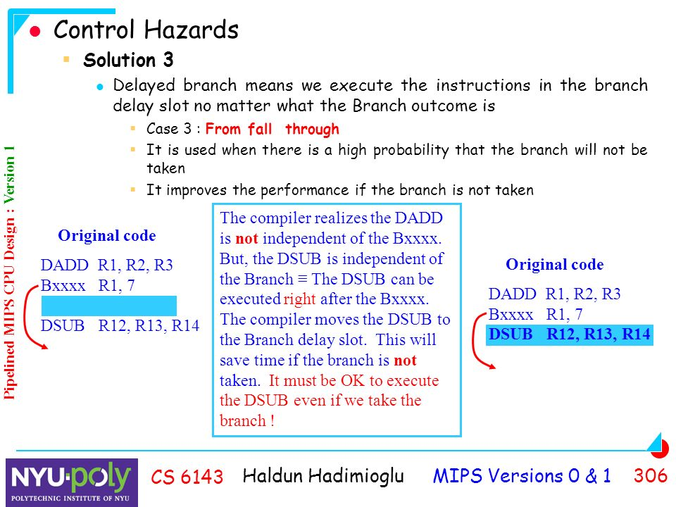 Haldun Hadimioglu MIPS Versions 0 & CS 6143 Control Hazards  Solution 3 Delayed branch means we execute the instructions in the branch delay slot no matter what the Branch outcome is  Case 3 : From fall through  It is used when there is a high probability that the branch will not be taken  It improves the performance if the branch is not taken Original code DADD R1, R2, R3 Bxxxx R1, 7 DSUB R12, R13, R14 The compiler realizes the DADD is not independent of the Bxxxx.