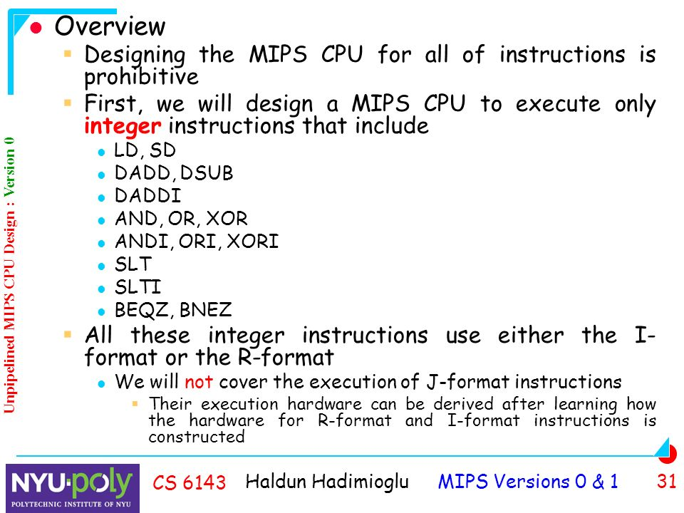 Haldun Hadimioglu MIPS Versions 0 & 1 31 CS 6143 Overview  Designing the MIPS CPU for all of instructions is prohibitive  First, we will design a MIPS CPU to execute only integer instructions that include LD, SD DADD, DSUB DADDI AND, OR, XOR ANDI, ORI, XORI SLT SLTI BEQZ, BNEZ  All these integer instructions use either the I- format or the R-format We will not cover the execution of J-format instructions  Their execution hardware can be derived after learning how the hardware for R-format and I-format instructions is constructed Unpipelined MIPS CPU Design : Version 0