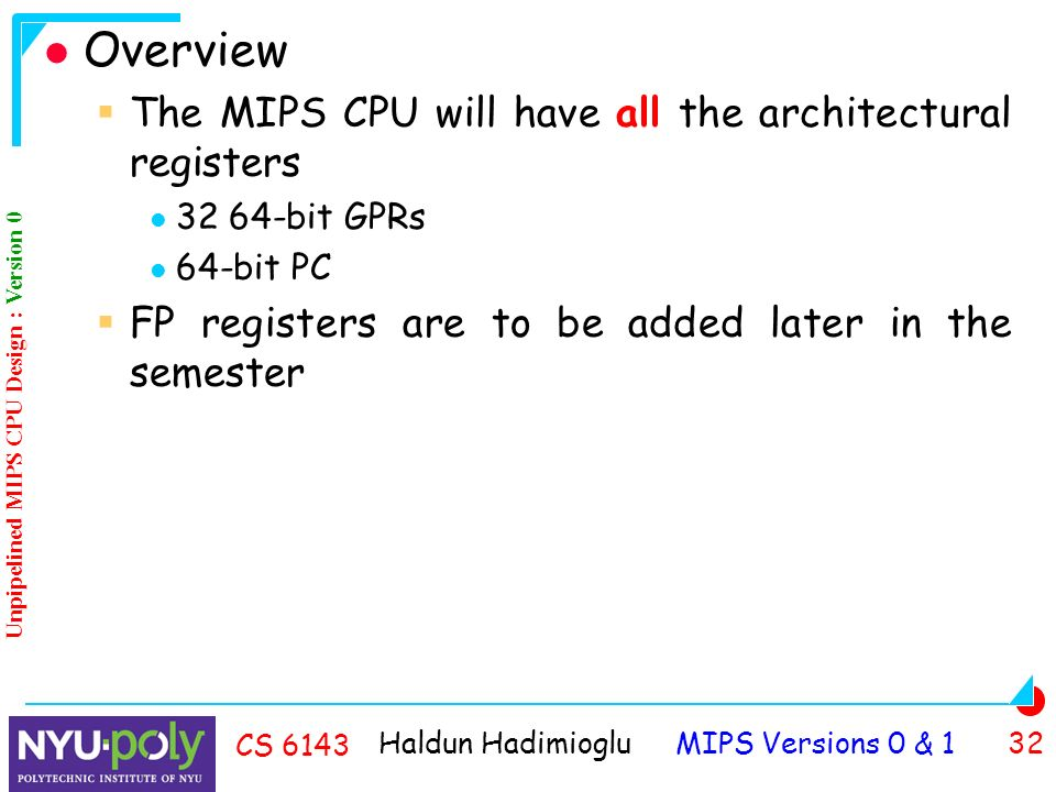 Haldun Hadimioglu MIPS Versions 0 & 1 32 CS 6143 Overview  The MIPS CPU will have all the architectural registers bit GPRs 64-bit PC  FP registers are to be added later in the semester Unpipelined MIPS CPU Design : Version 0