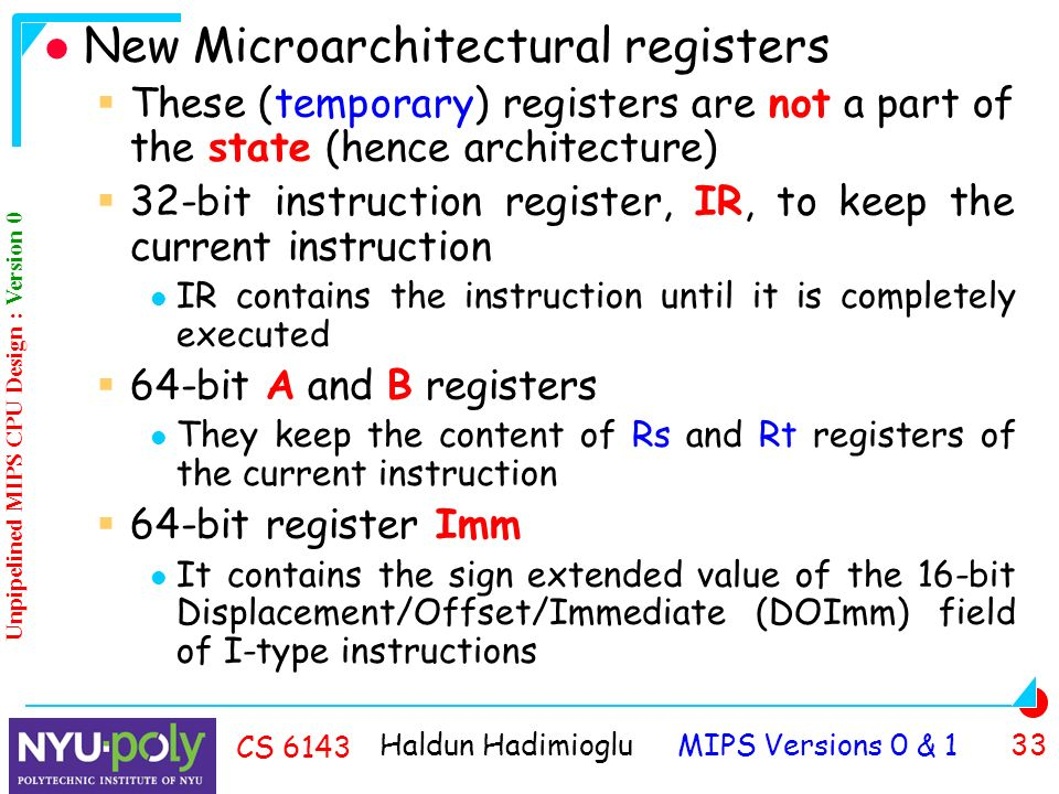 Haldun Hadimioglu MIPS Versions 0 & 1 33 CS 6143 New Microarchitectural registers  These (temporary) registers are not a part of the state (hence architecture)  32-bit instruction register, IR, to keep the current instruction IR contains the instruction until it is completely executed  64-bit A and B registers They keep the content of Rs and Rt registers of the current instruction  64-bit register Imm It contains the sign extended value of the 16-bit Displacement/Offset/Immediate (DOImm) field of I-type instructions Unpipelined MIPS CPU Design : Version 0