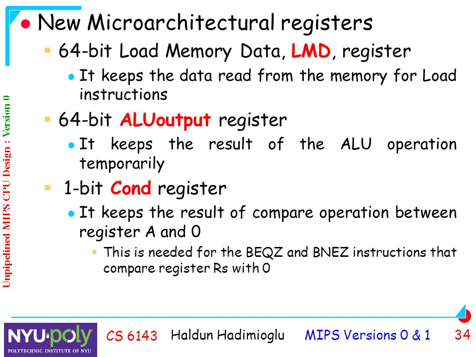 Haldun Hadimioglu MIPS Versions 0 & 1 34 CS 6143 New Microarchitectural registers  64-bit Load Memory Data, LMD, register It keeps the data read from the memory for Load instructions  64-bit ALUoutput register It keeps the result of the ALU operation temporarily  1-bit Cond register It keeps the result of compare operation between register A and 0  This is needed for the BEQZ and BNEZ instructions that compare register Rs with 0 Unpipelined MIPS CPU Design : Version 0