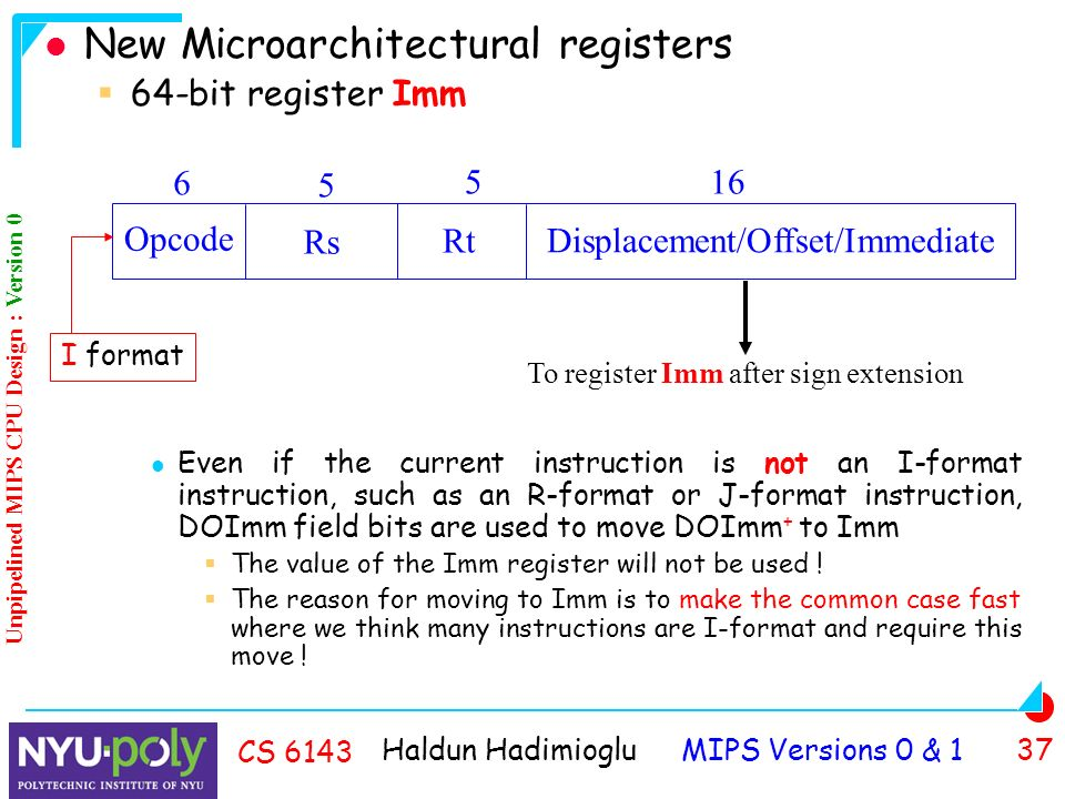Haldun Hadimioglu MIPS Versions 0 & 1 37 CS 6143 New Microarchitectural registers  64-bit register Imm Even if the current instruction is not an I-format instruction, such as an R-format or J-format instruction, DOImm field bits are used to move DOImm + to Imm  The value of the Imm register will not be used .