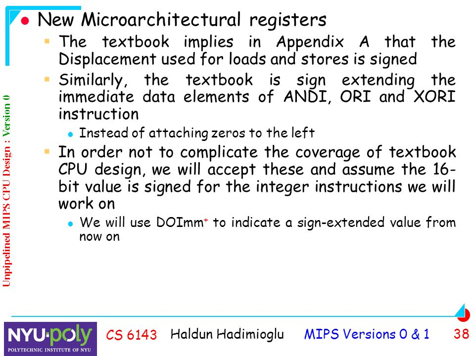 Haldun Hadimioglu MIPS Versions 0 & 1 38 CS 6143 New Microarchitectural registers  The textbook implies in Appendix A that the Displacement used for loads and stores is signed  Similarly, the textbook is sign extending the immediate data elements of ANDI, ORI and XORI instruction Instead of attaching zeros to the left  In order not to complicate the coverage of textbook CPU design, we will accept these and assume the 16- bit value is signed for the integer instructions we will work on We will use DOImm + to indicate a sign-extended value from now on Unpipelined MIPS CPU Design : Version 0