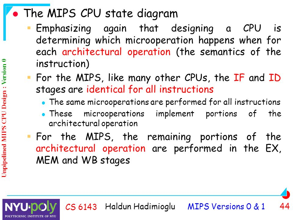 Haldun Hadimioglu MIPS Versions 0 & 1 44 CS 6143 The MIPS CPU state diagram  Emphasizing again that designing a CPU is determining which microoperation happens when for each architectural operation (the semantics of the instruction)  For the MIPS, like many other CPUs, the IF and ID stages are identical for all instructions The same microoperations are performed for all instructions These microoperations implement portions of the architectural operation  For the MIPS, the remaining portions of the architectural operation are performed in the EX, MEM and WB stages Unpipelined MIPS CPU Design : Version 0