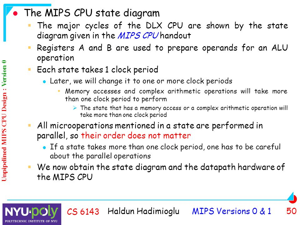 Haldun Hadimioglu MIPS Versions 0 & 1 50 CS 6143 The MIPS CPU state diagram  The major cycles of the DLX CPU are shown by the state diagram given in the MIPS CPU handout  Registers A and B are used to prepare operands for an ALU operation  Each state takes 1 clock period Later, we will change it to one or more clock periods  Memory accesses and complex arithmetic operations will take more than one clock period to perform  The state that has a memory access or a complex arithmetic operation will take more than one clock period  All microoperations mentioned in a state are performed in parallel, so their order does not matter If a state takes more than one clock period, one has to be careful about the parallel operations  We now obtain the state diagram and the datapath hardware of the MIPS CPU Unpipelined MIPS CPU Design : Version 0