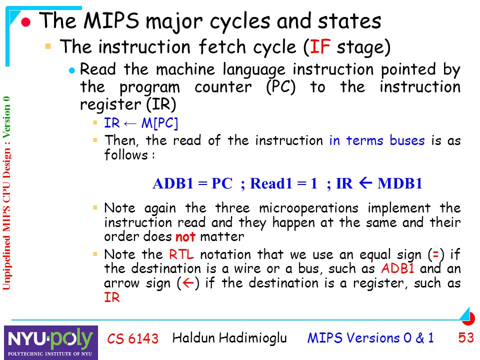 Haldun Hadimioglu MIPS Versions 0 & 1 53 CS 6143 The MIPS major cycles and states  The instruction fetch cycle (IF stage) Read the machine language instruction pointed by the program counter (PC) to the instruction register (IR)  IR ← M[PC]  Then, the read of the instruction in terms buses is as follows :  Note again the three microoperations implement the instruction read and they happen at the same and their order does not matter  Note the RTL notation that we use an equal sign (=) if the destination is a wire or a bus, such as ADB1 and an arrow sign (  ) if the destination is a register, such as IR ADB1 = PC ; Read1 = 1 ; IR  MDB1 Unpipelined MIPS CPU Design : Version 0