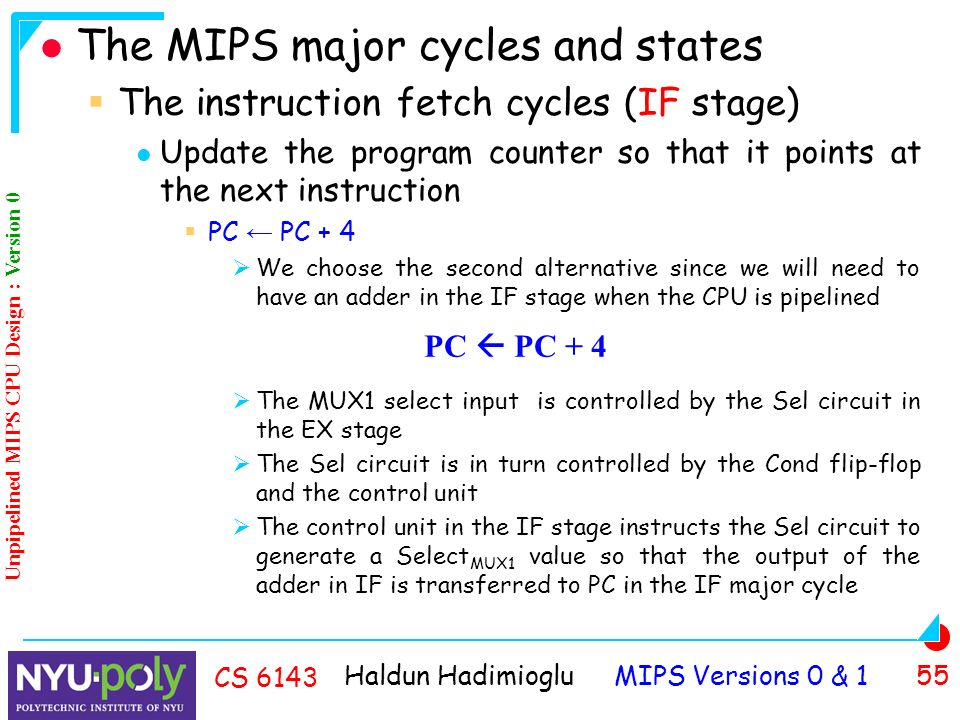 Haldun Hadimioglu MIPS Versions 0 & 1 55 CS 6143 The MIPS major cycles and states  The instruction fetch cycles (IF stage) Update the program counter so that it points at the next instruction  PC ← PC + 4  We choose the second alternative since we will need to have an adder in the IF stage when the CPU is pipelined  The MUX1 select input is controlled by the Sel circuit in the EX stage  The Sel circuit is in turn controlled by the Cond flip-flop and the control unit  The control unit in the IF stage instructs the Sel circuit to generate a Select MUX1 value so that the output of the adder in IF is transferred to PC in the IF major cycle PC  PC + 4 Unpipelined MIPS CPU Design : Version 0