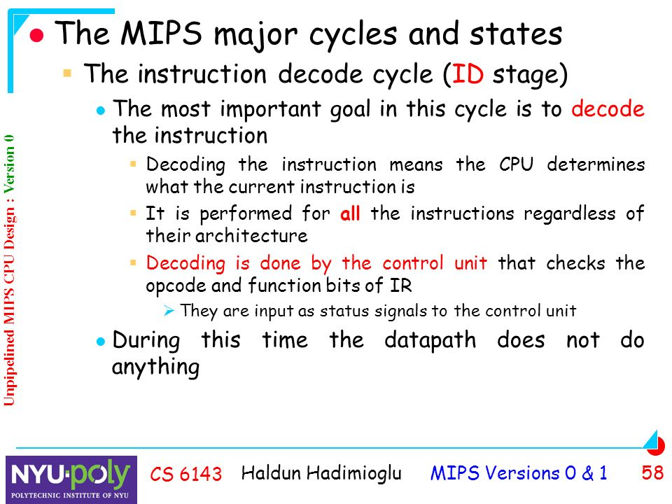 Haldun Hadimioglu MIPS Versions 0 & 1 58 CS 6143 The MIPS major cycles and states  The instruction decode cycle (ID stage) The most important goal in this cycle is to decode the instruction  Decoding the instruction means the CPU determines what the current instruction is  It is performed for all the instructions regardless of their architecture  Decoding is done by the control unit that checks the opcode and function bits of IR  They are input as status signals to the control unit During this time the datapath does not do anything Unpipelined MIPS CPU Design : Version 0
