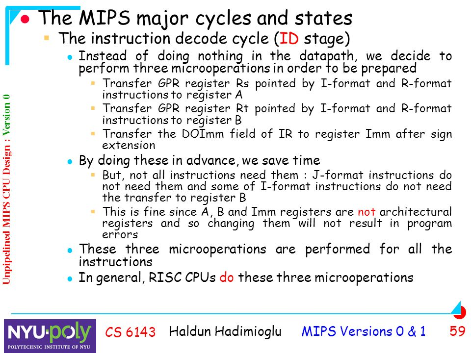 Haldun Hadimioglu MIPS Versions 0 & 1 59 CS 6143 The MIPS major cycles and states  The instruction decode cycle (ID stage) Instead of doing nothing in the datapath, we decide to perform three microoperations in order to be prepared  Transfer GPR register Rs pointed by I-format and R-format instructions to register A  Transfer GPR register Rt pointed by I-format and R-format instructions to register B  Transfer the DOImm field of IR to register Imm after sign extension By doing these in advance, we save time  But, not all instructions need them : J-format instructions do not need them and some of I-format instructions do not need the transfer to register B  This is fine since A, B and Imm registers are not architectural registers and so changing them will not result in program errors These three microoperations are performed for all the instructions In general, RISC CPUs do these three microoperations Unpipelined MIPS CPU Design : Version 0