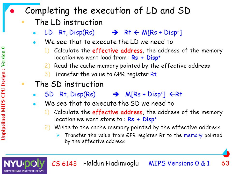 Haldun Hadimioglu MIPS Versions 0 & 1 63 CS 6143 Completing the execution of LD and SD  The LD instruction LD Rt, Disp(Rs)  Rt  M[Rs + Disp + ] We see that to execute the LD we need to 1)Calculate the effective address, the address of the memory location we want load from : Rs + Disp + 2)Read the cache memory pointed by the effective address 3)Transfer the value to GPR register Rt  The SD instruction SD Rt, Disp(Rs)  M[Rs + Disp + ]  Rt We see that to execute the SD we need to 1)Calculate the effective address, the address of the memory location we want store to : Rs + Disp + 2)Write to the cache memory pointed by the effective address  Transfer the value from GPR register Rt to the memory pointed by the effective address Unpipelined MIPS CPU Design : Version 0
