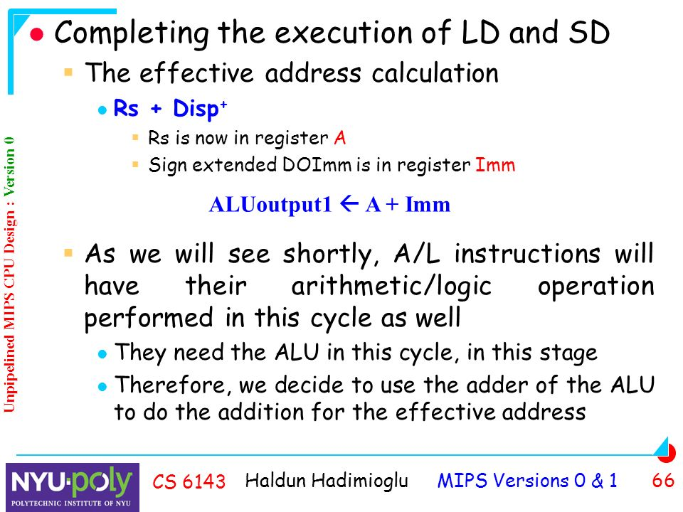 Haldun Hadimioglu MIPS Versions 0 & 1 66 CS 6143 Completing the execution of LD and SD  The effective address calculation Rs + Disp +  Rs is now in register A  Sign extended DOImm is in register Imm  As we will see shortly, A/L instructions will have their arithmetic/logic operation performed in this cycle as well They need the ALU in this cycle, in this stage Therefore, we decide to use the adder of the ALU to do the addition for the effective address ALUoutput1  A + Imm Unpipelined MIPS CPU Design : Version 0