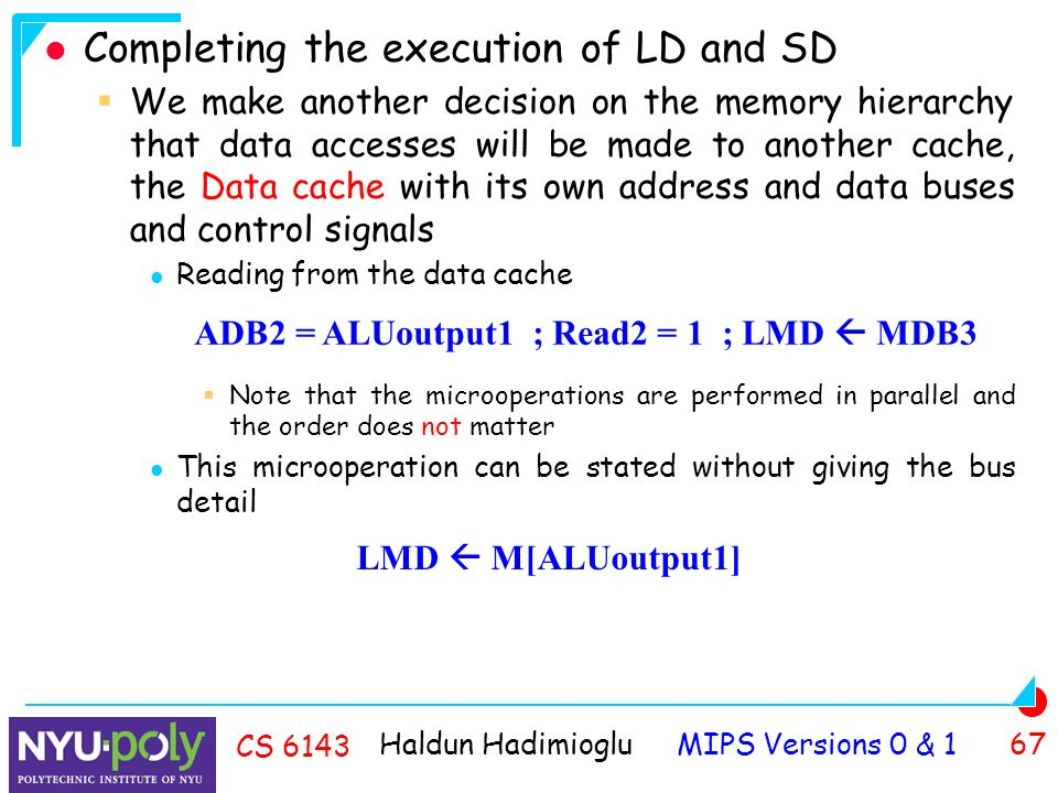 Haldun Hadimioglu MIPS Versions 0 & 1 67 CS 6143 Completing the execution of LD and SD  We make another decision on the memory hierarchy that data accesses will be made to another cache, the Data cache with its own address and data buses and control signals Reading from the data cache  Note that the microoperations are performed in parallel and the order does not matter This microoperation can be stated without giving the bus detail ADB2 = ALUoutput1 ; Read2 = 1 ; LMD  MDB3 LMD  M[ALUoutput1]