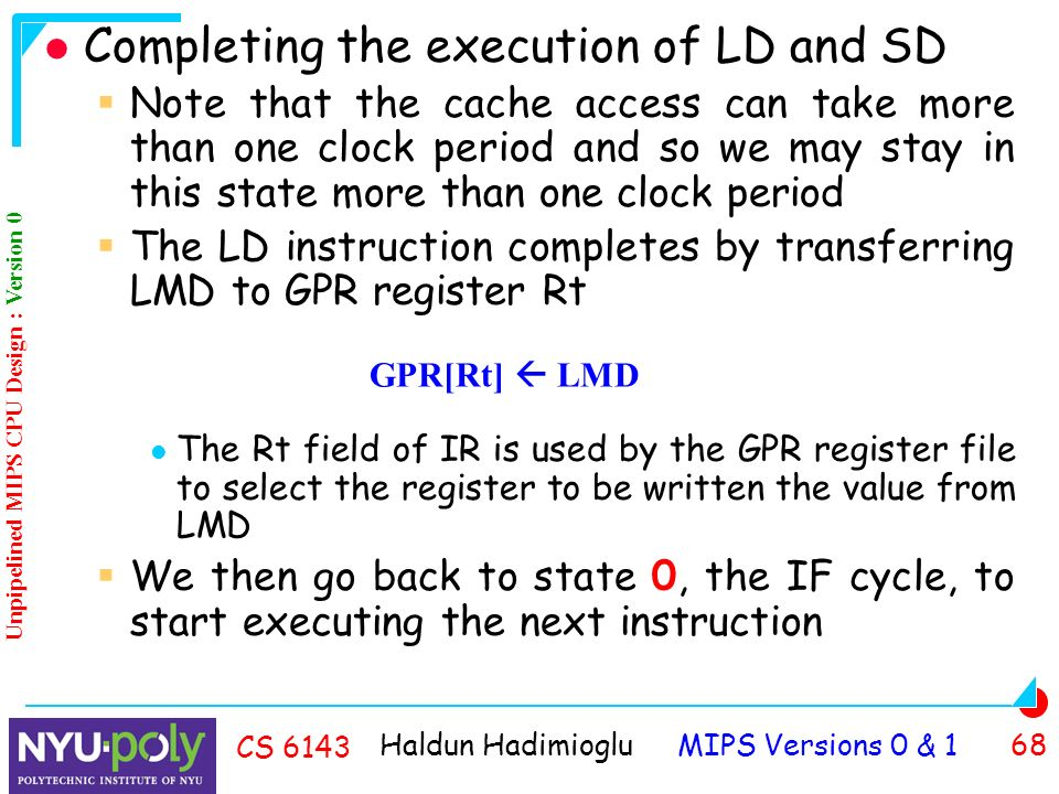Haldun Hadimioglu MIPS Versions 0 & 1 68 CS 6143 Completing the execution of LD and SD  Note that the cache access can take more than one clock period and so we may stay in this state more than one clock period  The LD instruction completes by transferring LMD to GPR register Rt The Rt field of IR is used by the GPR register file to select the register to be written the value from LMD  We then go back to state 0, the IF cycle, to start executing the next instruction GPR[Rt]  LMD Unpipelined MIPS CPU Design : Version 0