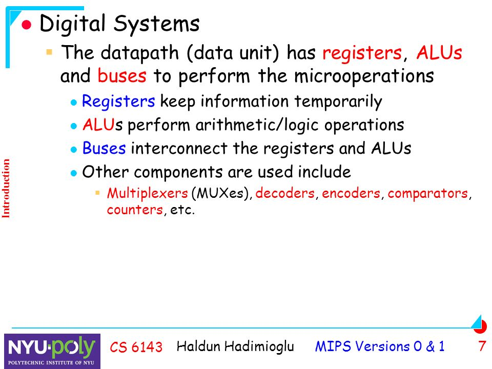 Haldun Hadimioglu MIPS Versions 0 & 1 7 CS 6143 Digital Systems  The datapath (data unit) has registers, ALUs and buses to perform the microoperations Registers keep information temporarily ALUs perform arithmetic/logic operations Buses interconnect the registers and ALUs Other components are used include  Multiplexers (MUXes), decoders, encoders, comparators, counters, etc.
