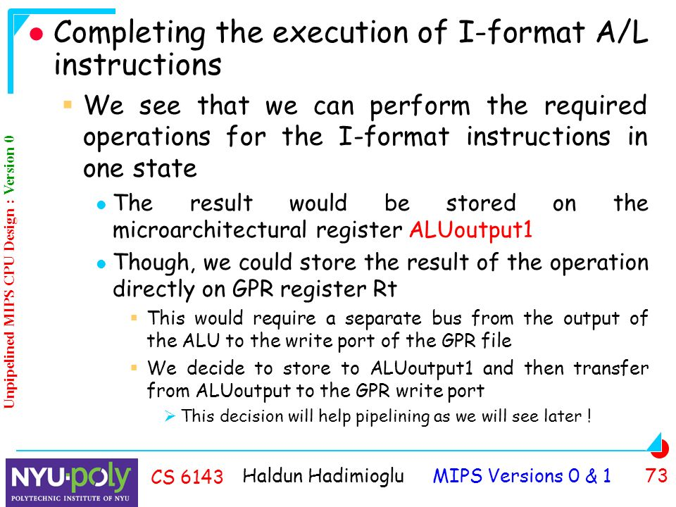 Haldun Hadimioglu MIPS Versions 0 & 1 73 CS 6143 Completing the execution of I-format A/L instructions  We see that we can perform the required operations for the I-format instructions in one state The result would be stored on the microarchitectural register ALUoutput1 Though, we could store the result of the operation directly on GPR register Rt  This would require a separate bus from the output of the ALU to the write port of the GPR file  We decide to store to ALUoutput1 and then transfer from ALUoutput to the GPR write port  This decision will help pipelining as we will see later .