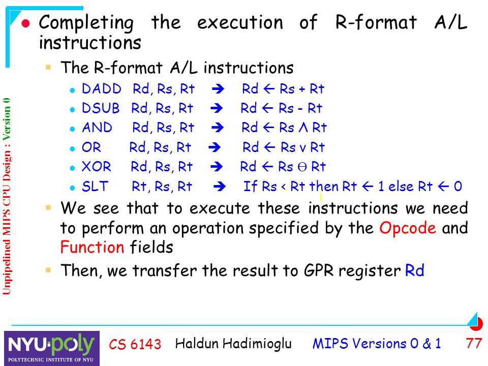 Haldun Hadimioglu MIPS Versions 0 & 1 77 CS 6143 Completing the execution of R-format A/L instructions  The R-format A/L instructions DADD Rd, Rs, Rt  Rd  Rs + Rt DSUB Rd, Rs, Rt  Rd  Rs - Rt AND Rd, Rs, Rt  Rd  Rs Λ Rt OR Rd, Rs, Rt  Rd  Rs ν Rt XOR Rd, Rs, Rt  Rd  Rs Ө Rt SLT Rt, Rs, Rt  If Rs < Rt then Rt  1 else Rt  0  We see that to execute these instructions we need to perform an operation specified by the Opcode and Function fields  Then, we transfer the result to GPR register Rd Unpipelined MIPS CPU Design : Version 0