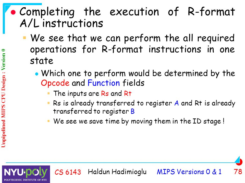 Haldun Hadimioglu MIPS Versions 0 & 1 78 CS 6143 Completing the execution of R-format A/L instructions  We see that we can perform the all required operations for R-format instructions in one state Which one to perform would be determined by the Opcode and Function fields  The inputs are Rs and Rt  Rs is already transferred to register A and Rt is already transferred to register B  We see we save time by moving them in the ID stage .