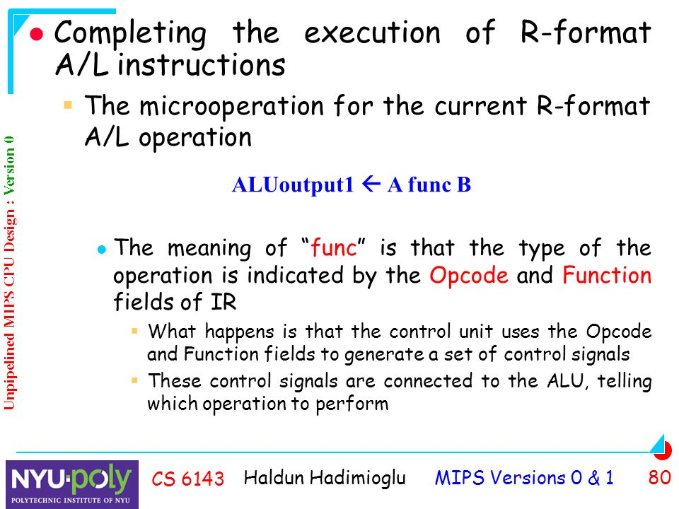 Haldun Hadimioglu MIPS Versions 0 & 1 80 CS 6143 Completing the execution of R-format A/L instructions  The microoperation for the current R-format A/L operation The meaning of func is that the type of the operation is indicated by the Opcode and Function fields of IR  What happens is that the control unit uses the Opcode and Function fields to generate a set of control signals  These control signals are connected to the ALU, telling which operation to perform ALUoutput1  A func B Unpipelined MIPS CPU Design : Version 0