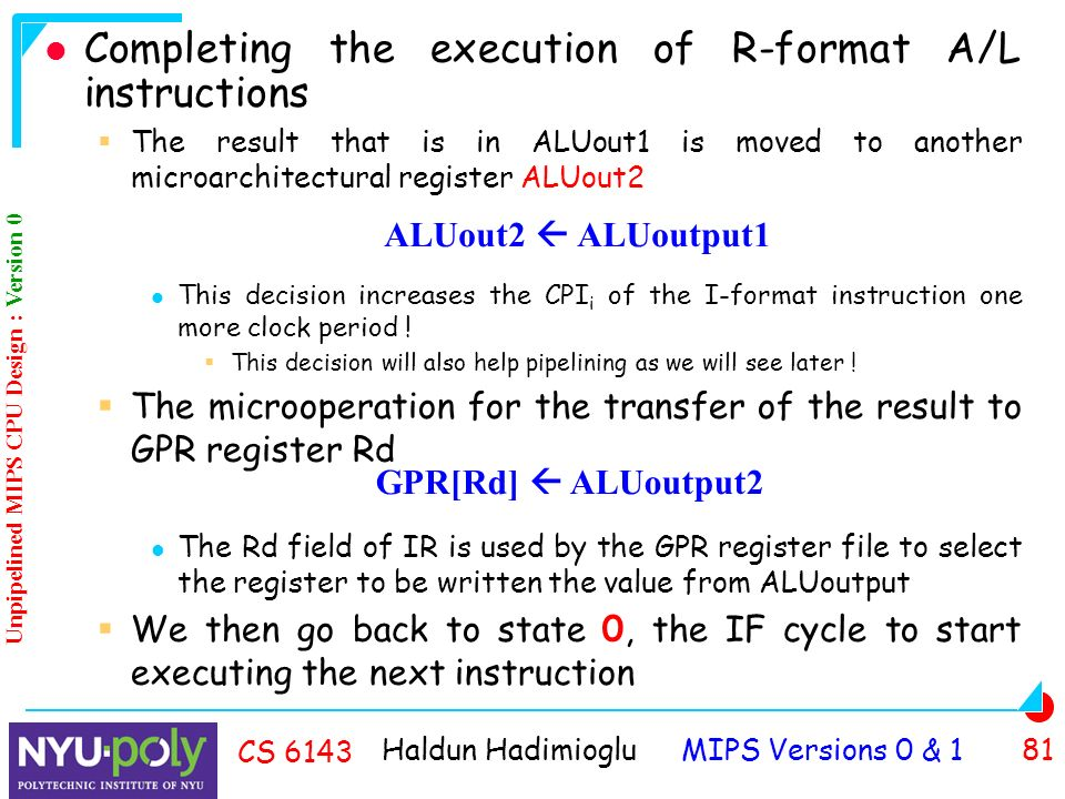 Haldun Hadimioglu MIPS Versions 0 & 1 81 CS 6143 Completing the execution of R-format A/L instructions  The result that is in ALUout1 is moved to another microarchitectural register ALUout2 This decision increases the CPI i of the I-format instruction one more clock period .