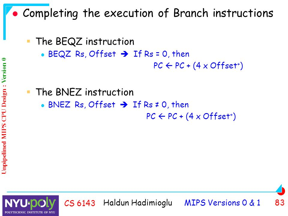 Haldun Hadimioglu MIPS Versions 0 & 1 83 CS 6143 Completing the execution of Branch instructions  The BEQZ instruction BEQZ Rs, Offset  If Rs = 0, then PC  PC + (4 x Offset + )  The BNEZ instruction BNEZ Rs, Offset  If Rs ≠ 0, then PC  PC + (4 x Offset + ) Unpipelined MIPS CPU Design : Version 0