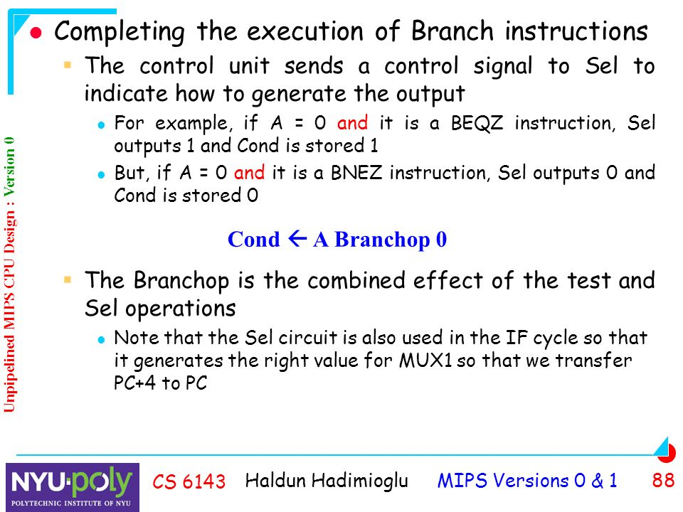 Haldun Hadimioglu MIPS Versions 0 & 1 88 CS 6143 Completing the execution of Branch instructions  The control unit sends a control signal to Sel to indicate how to generate the output For example, if A = 0 and it is a BEQZ instruction, Sel outputs 1 and Cond is stored 1 But, if A = 0 and it is a BNEZ instruction, Sel outputs 0 and Cond is stored 0  The Branchop is the combined effect of the test and Sel operations Note that the Sel circuit is also used in the IF cycle so that it generates the right value for MUX1 so that we transfer PC+4 to PC Cond  A Branchop 0 Unpipelined MIPS CPU Design : Version 0