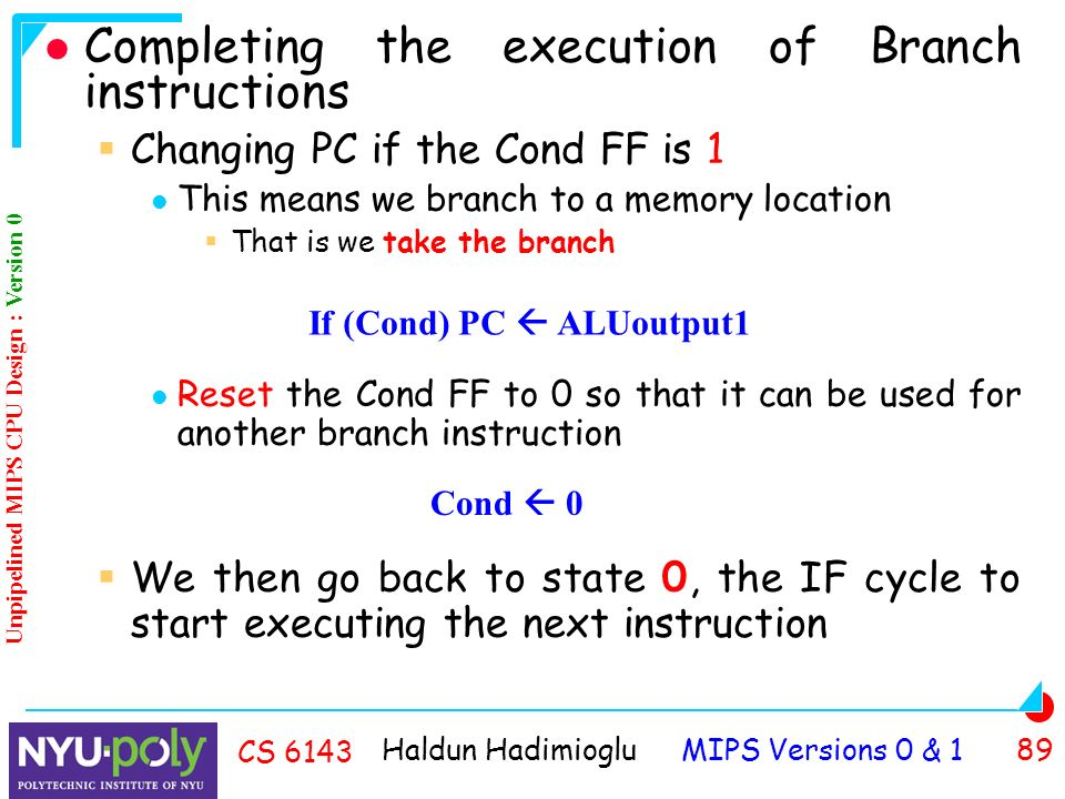 Haldun Hadimioglu MIPS Versions 0 & 1 89 CS 6143 Completing the execution of Branch instructions  Changing PC if the Cond FF is 1 This means we branch to a memory location  That is we take the branch Reset the Cond FF to 0 so that it can be used for another branch instruction  We then go back to state 0, the IF cycle to start executing the next instruction If (Cond) PC  ALUoutput1 Unpipelined MIPS CPU Design : Version 0 Cond  0