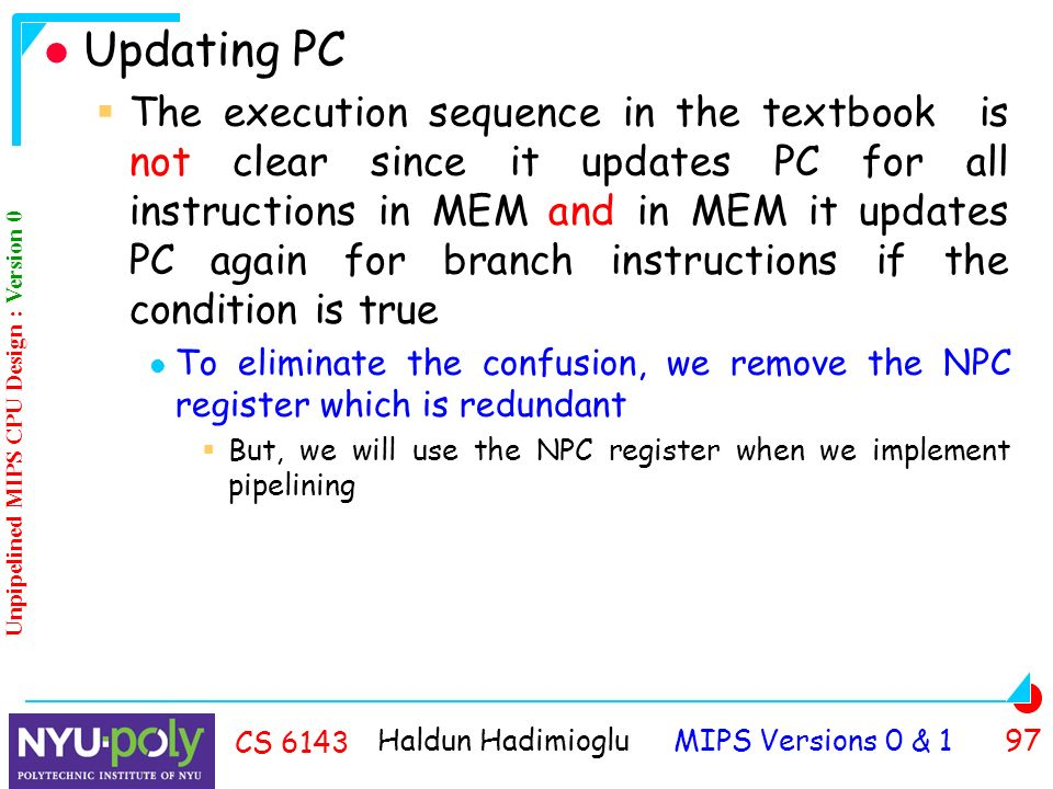Haldun Hadimioglu MIPS Versions 0 & 1 97 CS 6143 Updating PC  The execution sequence in the textbook is not clear since it updates PC for all instructions in MEM and in MEM it updates PC again for branch instructions if the condition is true To eliminate the confusion, we remove the NPC register which is redundant  But, we will use the NPC register when we implement pipelining Unpipelined MIPS CPU Design : Version 0