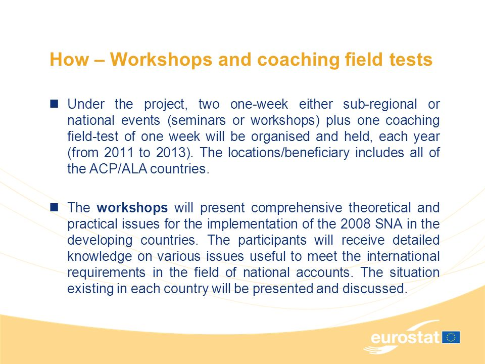 How – Workshops and coaching field tests Under the project, two one-week either sub-regional or national events (seminars or workshops) plus one coaching field-test of one week will be organised and held, each year (from 2011 to 2013).