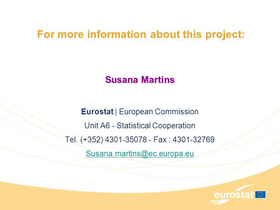 For more information about this project: Susana Martins Eurostat | European Commission Unit A6 - Statistical Cooperation Tel.