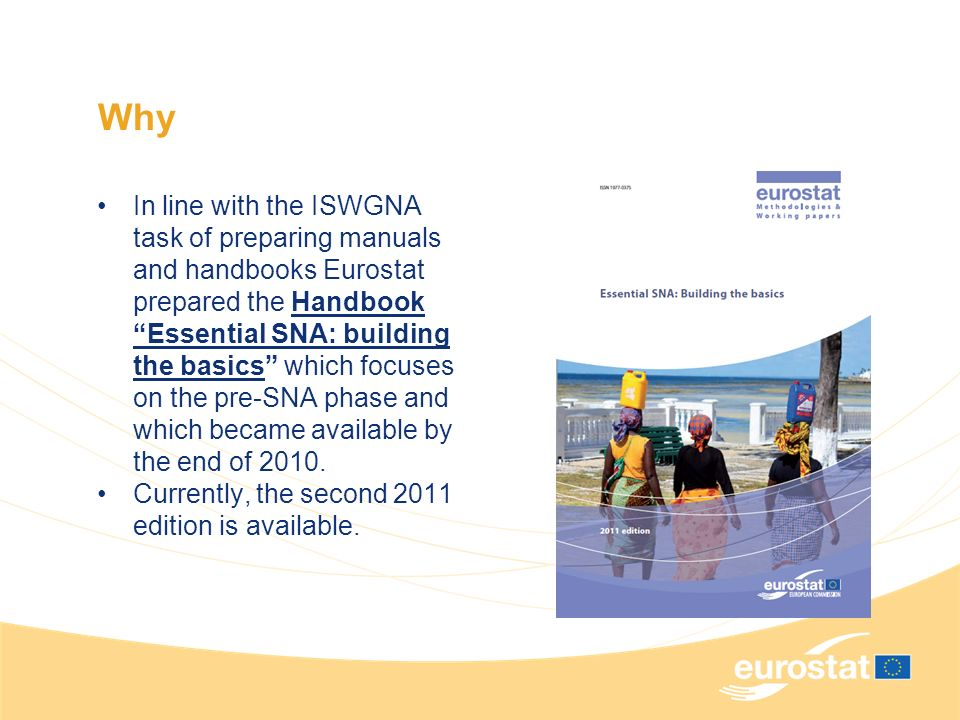Why In line with the ISWGNA task of preparing manuals and handbooks Eurostat prepared the Handbook Essential SNA: building the basics which focuses on the pre-SNA phase and which became available by the end of 2010.