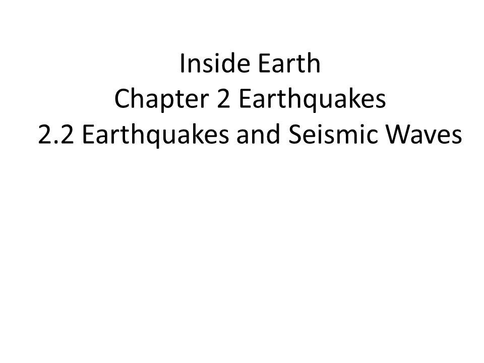 Inside Earth Chapter 2 Earthquakes 2.2 Earthquakes and Seismic Waves