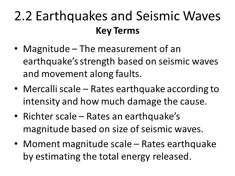 2.2 Earthquakes and Seismic Waves Key Terms Magnitude – The measurement of an earthquake's strength based on seismic waves and movement along faults.