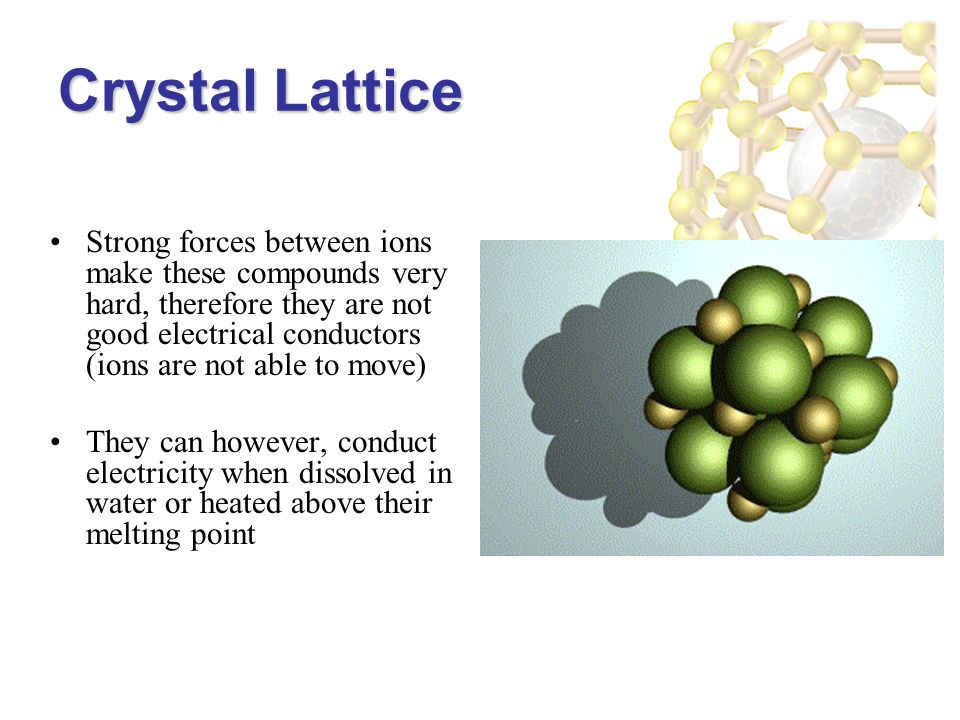Crystal Lattice Strong forces between ions make these compounds very hard, therefore they are not good electrical conductors (ions are not able to move) They can however, conduct electricity when dissolved in water or heated above their melting point